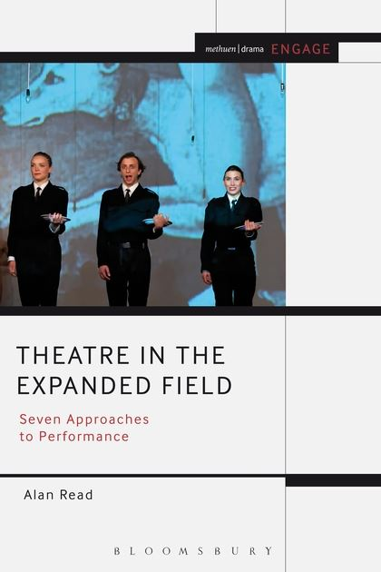 Theatre in the Expanded Field: Seven Approaches to Performance, by Alan Read