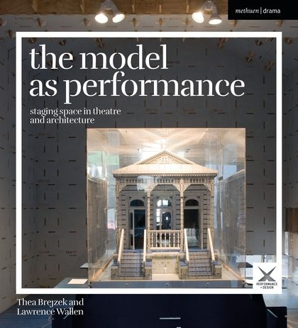 The Model as Performance: Staging Space in Theatre and Architecture, by Thea Brejzek, Lawrence Wallen